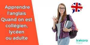 Collégien, lycéen, adulte: apprendre l'anglais facilement et rapidement | KOKORO Lingua